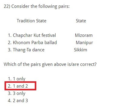 Consider the following pairs: Tradition State State Chapchar Kut festival Mizoram Khonom Parba ballad Manipur Thang-Ta dance Sikkim Which of the pairs given above is/are correct? 1 only 1 and 2 3 only 2 and 3