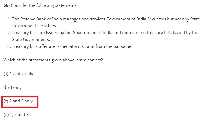Consider the following statements: The Reserve Bank of India manages and services Government of India Securities but not any State Government Securities. Treasury bills are issued by the Government of India and there are no treasury bills issued by the State Governments. Treasury bills offer are issued at a discount from the par value. Which of the statements given above is/are correct? (a) 1 and 2 only (b) 3 only (c) 2 and 3 only (d) 1, 2 and 3