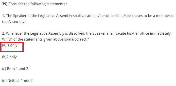 Consider the following statements : 1. The Speaker of the Legislative Assembly shall vacate his/her office if he/she ceases to be a member of the Assembly. 2. Whenever the Legislative Assembly is dissolved, the Speaker shall vacate his/her office immediately. Which of the statements given above is/are correct ? (a) 1 only (b)2 only (c) Both 1 and 2 (d) Neither 1 nor 2