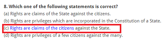 Which one of the following statements is correct? (a) Rights are claims of the State against the citizens. (b) Rights are privileges which are incorporated in the Constitution of a State. (c) Rights are claims of the citizens against the State. (d) Rights are privileges of a few citizens against the many.