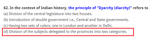 "In the context of Indian history, the principle of ""Dyarchy (diarchy)"" refers to (a) Division of the central legislature into two houses. (b) Introduction of double government i.e., Central and State governments. (c) Having two sets of rulers; one in London and another in Delhi. (d) Division of the subjects delegated to the provinces into two categories."