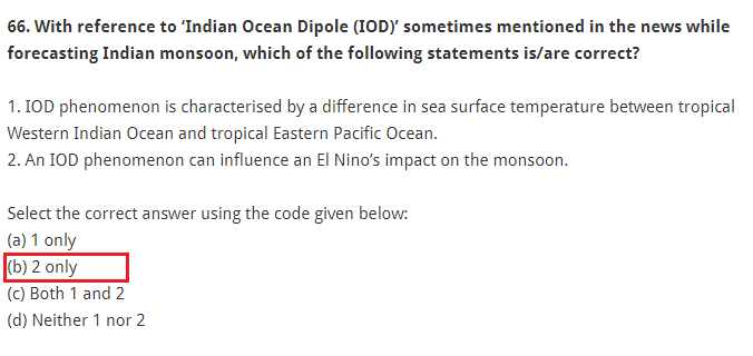 With reference to 'Indian Ocean Dipole (IOD)' sometimes mentioned in the news while forecasting Indian monsoon, which of the following statements is/are correct? 1. IOD phenomenon is characterised by a difference in sea surface temperature between tropical Western Indian Ocean and tropical Eastern Pacific Ocean. 2. An IOD phenomenon can influence an El Nino's impact on the monsoon. Select the correct answer using the code given below: (a) 1 only (b) 2 only (c) Both 1 and 2 (d) Neither 1 nor 2