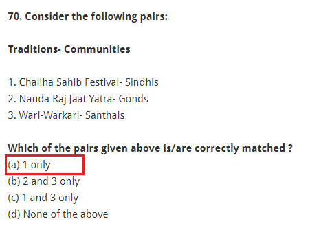 Consider the following pairs: Traditions- Communities 1. Chaliha Sahib Festival- Sindhis 2. Nanda Raj Jaat Yatra- Gonds 3. Wari-Warkari- Santhals Which of the pairs given above is/are correctly matched ? (a) 1 only (b) 2 and 3 only (c) 1 and 3 only (d) None of the above