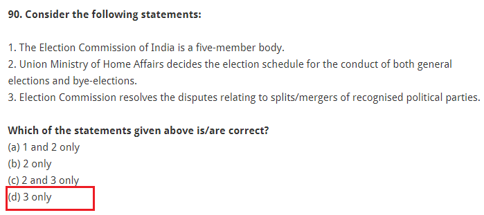 Consider the following statements: 1. The Election Commission of India is a five-member body. 2. Union Ministry of Home Affairs decides the election schedule for the conduct of both general elections and bye-elections. 3. Election Commission resolves the disputes relating to splits/mergers of recognised political parties. Which of the statements given above is/are correct? (a) 1 and 2 only (b) 2 only (c) 2 and 3 only (d) 3 only
