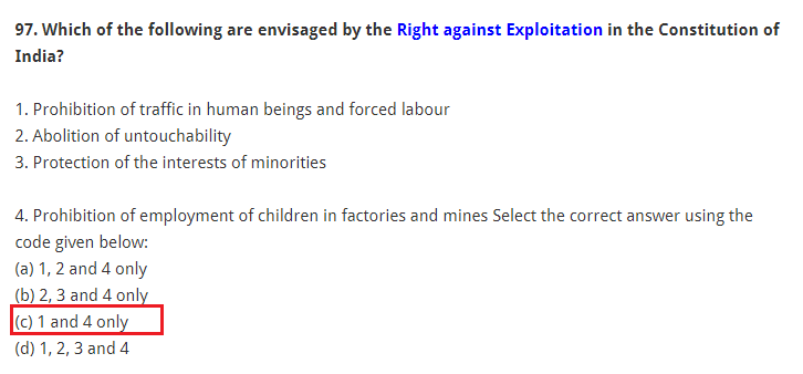 Which of the following are envisaged by the Right against Exploitation in the Constitution of India? 1. Prohibition of traffic in human beings and forced labour 2. Abolition of untouchability 3. Protection of the interests of minorities 4. Prohibition of employment of children in factories and mines Select the correct answer using the code given below: (a) 1, 2 and 4 only (b) 2, 3 and 4 only (c) 1 and 4 only (d) 1, 2, 3 and 4